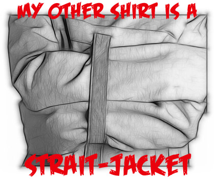 MY OTHER SHIRT IS A STRAIT-JACKET T-SHIRT