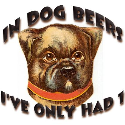 IN DOG BEERS I'VE ONLY HAD 1 T-SHIRT Image