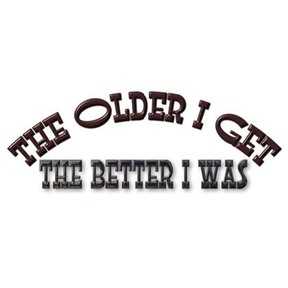 THE OLDER I GET THE BETTER I WAS T-SHIRT Image